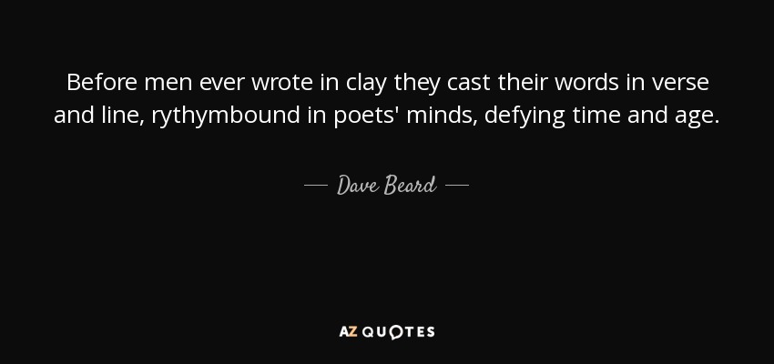 Before men ever wrote in clay they cast their words in verse and line, rythymbound in poets' minds, defying time and age. - Dave Beard
