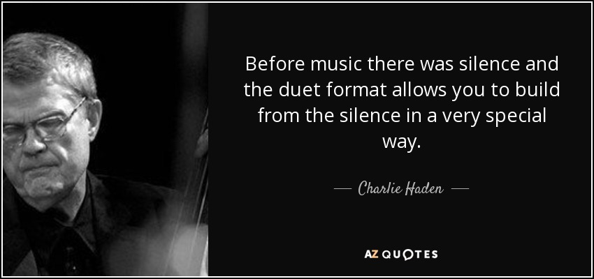 Before music there was silence and the duet format allows you to build from the silence in a very special way. - Charlie Haden