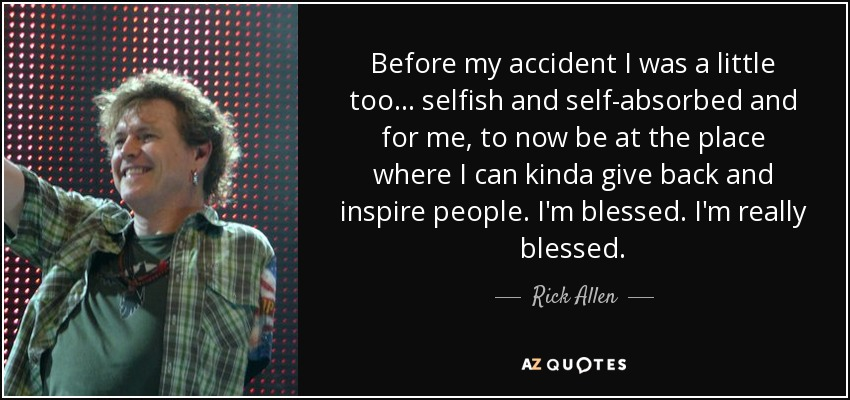Before my accident I was a little too... selfish and self-absorbed and for me, to now be at the place where I can kinda give back and inspire people. I'm blessed. I'm really blessed. - Rick Allen