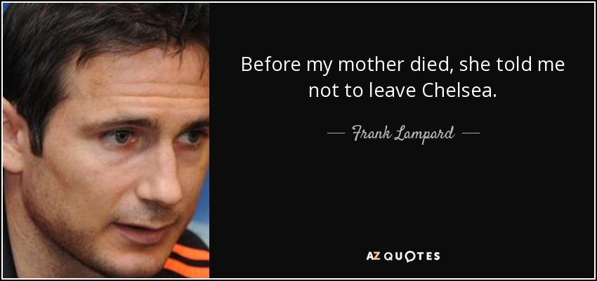 Before my mother died, she told me not to leave Chelsea. - Frank Lampard