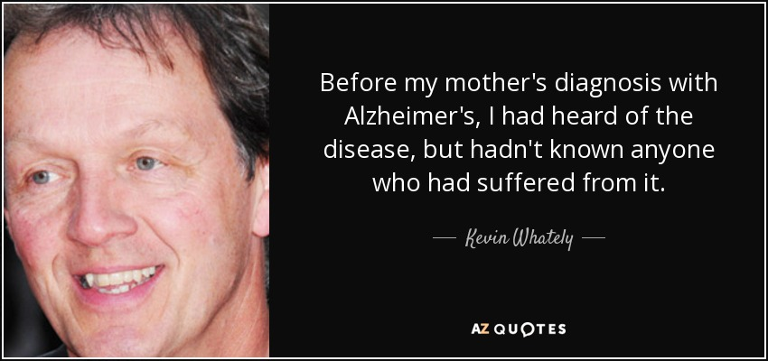 Before my mother's diagnosis with Alzheimer's, I had heard of the disease, but hadn't known anyone who had suffered from it. - Kevin Whately