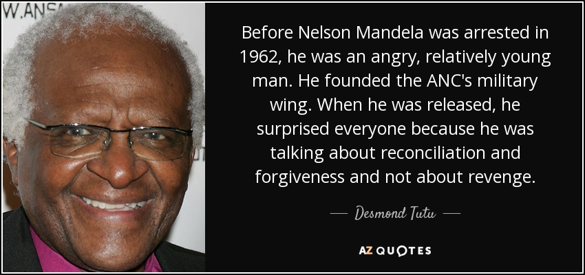 Before Nelson Mandela was arrested in 1962, he was an angry, relatively young man. He founded the ANC's military wing. When he was released, he surprised everyone because he was talking about reconciliation and forgiveness and not about revenge. - Desmond Tutu