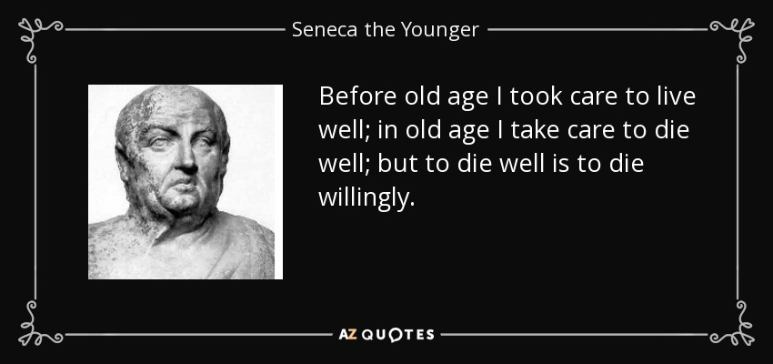 Before old age I took care to live well; in old age I take care to die well; but to die well is to die willingly. - Seneca the Younger