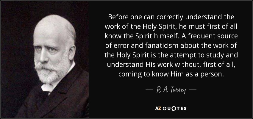 Before one can correctly understand the work of the Holy Spirit, he must first of all know the Spirit himself. A frequent source of error and fanaticism about the work of the Holy Spirit is the attempt to study and understand His work without, first of all, coming to know Him as a person. - R. A. Torrey