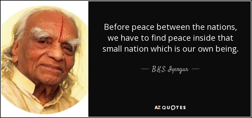 Before peace between the nations, we have to find peace inside that small nation which is our own being. - B.K.S. Iyengar