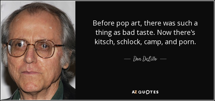 Before pop art, there was such a thing as bad taste. Now there's kitsch, schlock, camp, and porn. - Don DeLillo
