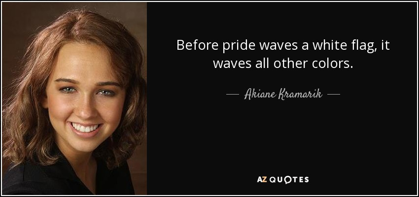 Before pride waves a white flag, it waves all other colors. - Akiane Kramarik