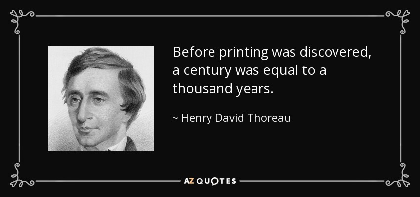 Before printing was discovered, a century was equal to a thousand years. - Henry David Thoreau