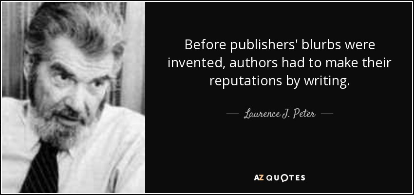 Before publishers' blurbs were invented, authors had to make their reputations by writing. - Laurence J. Peter