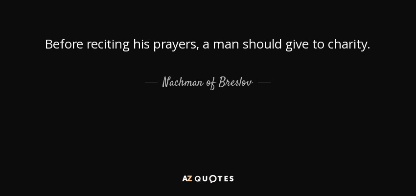 Before reciting his prayers, a man should give to charity. - Nachman of Breslov