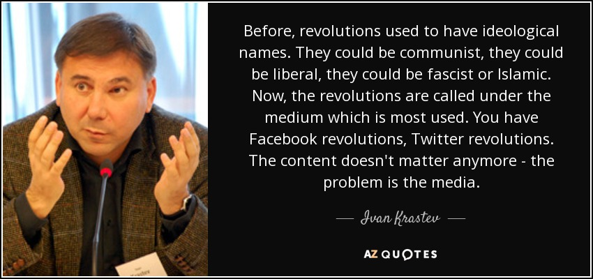Before, revolutions used to have ideological names. They could be communist, they could be liberal, they could be fascist or Islamic. Now, the revolutions are called under the medium which is most used. You have Facebook revolutions, Twitter revolutions. The content doesn't matter anymore - the problem is the media. - Ivan Krastev