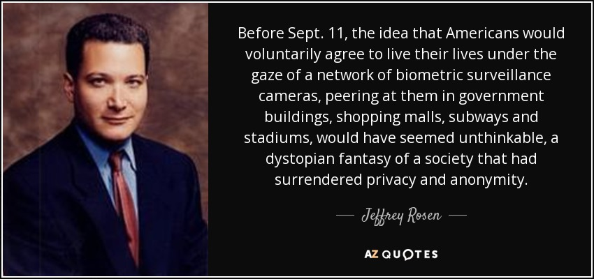 Before Sept. 11, the idea that Americans would voluntarily agree to live their lives under the gaze of a network of biometric surveillance cameras, peering at them in government buildings, shopping malls, subways and stadiums, would have seemed unthinkable, a dystopian fantasy of a society that had surrendered privacy and anonymity. - Jeffrey Rosen
