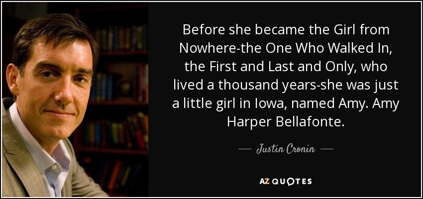 Before she became the Girl from Nowhere-the One Who Walked In, the First and Last and Only, who lived a thousand years-she was just a little girl in Iowa, named Amy. Amy Harper Bellafonte. - Justin Cronin