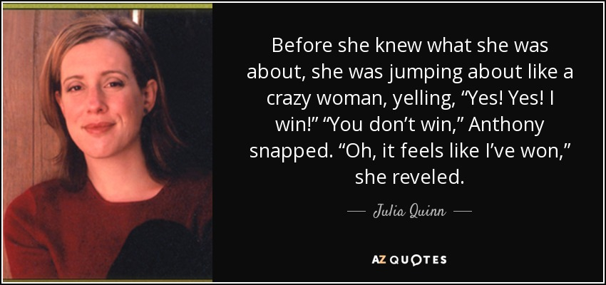 "Before she knew what she was about, she was jumping about like a crazy woman, yelling, ""Yes! Yes! I win!"" ""You don't win,"" Anthony snapped. ""Oh, it feels like I've won,"" she reveled. - Julia Quinn"