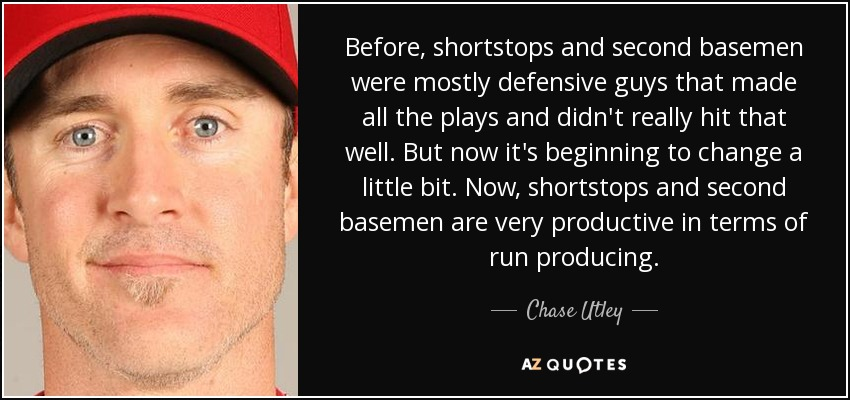 Before, shortstops and second basemen were mostly defensive guys that made all the plays and didn't really hit that well. But now it's beginning to change a little bit. Now, shortstops and second basemen are very productive in terms of run producing. - Chase Utley