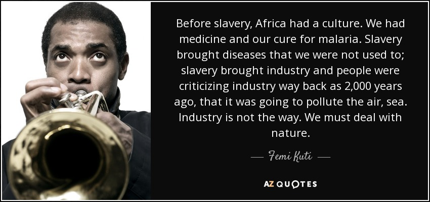 Before slavery, Africa had a culture. We had medicine and our cure for malaria. Slavery brought diseases that we were not used to; slavery brought industry and people were criticizing industry way back as 2,000 years ago, that it was going to pollute the air, sea. Industry is not the way. We must deal with nature. - Femi Kuti