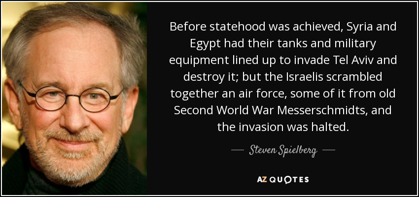 Before statehood was achieved, Syria and Egypt had their tanks and military equipment lined up to invade Tel Aviv and destroy it; but the Israelis scrambled together an air force, some of it from old Second World War Messerschmidts, and the invasion was halted. - Steven Spielberg