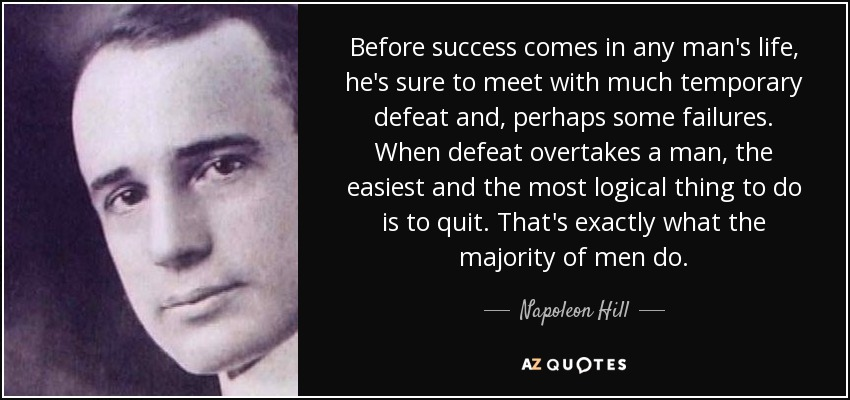 Before success comes in any man's life, he's sure to meet with much temporary defeat and, perhaps some failures. When defeat overtakes a man, the easiest and the most logical thing to do is to quit. That's exactly what the majority of men do. - Napoleon Hill