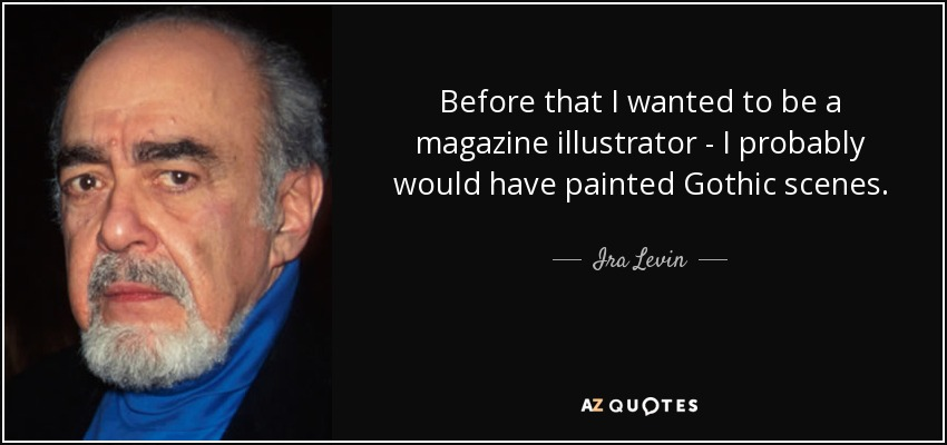 Before that I wanted to be a magazine illustrator - I probably would have painted Gothic scenes. - Ira Levin