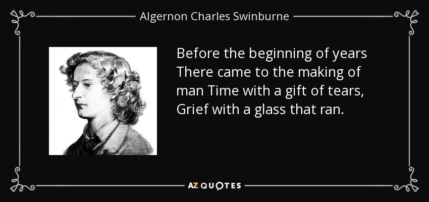 Before the beginning of years There came to the making of man Time with a gift of tears, Grief with a glass that ran . - Algernon Charles Swinburne