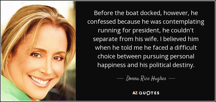 Before the boat docked, however, he confessed because he was contemplating running for president, he couldn't separate from his wife. I believed him when he told me he faced a difficult choice between pursuing personal happiness and his political destiny. - Donna Rice Hughes