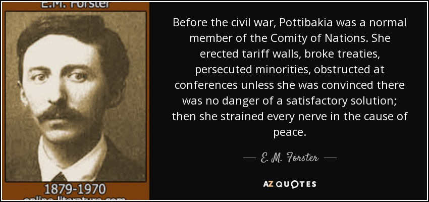 Before the civil war, Pottibakia was a normal member of the Comity of Nations. She erected tariff walls, broke treaties, persecuted minorities, obstructed at conferences unless she was convinced there was no danger of a satisfactory solution; then she strained every nerve in the cause of peace. - E. M. Forster