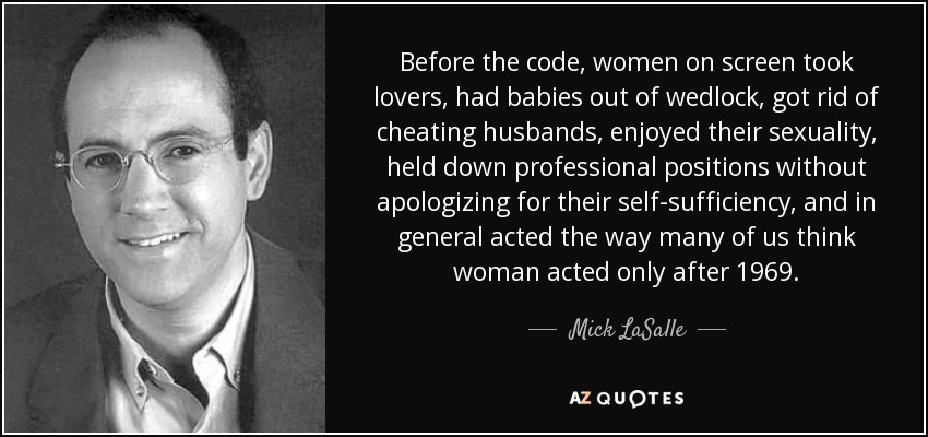Before the code, women on screen took lovers, had babies out of wedlock, got rid of cheating husbands, enjoyed their sexuality, held down professional positions without apologizing for their self-sufficiency, and in general acted the way many of us think woman acted only after 1969. - Mick LaSalle