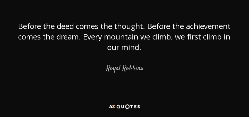 Before the deed comes the thought. Before the achievement comes the dream. Every mountain we climb, we first climb in our mind. - Royal Robbins