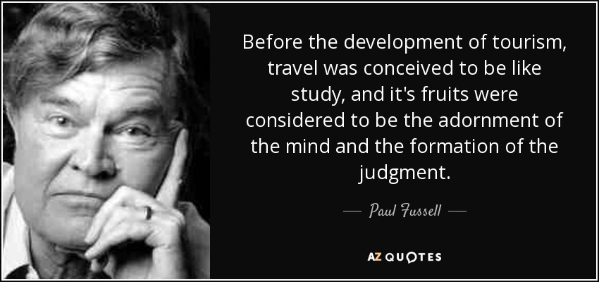 Before the development of tourism, travel was conceived to be like study, and it's fruits were considered to be the adornment of the mind and the formation of the judgment. - Paul Fussell