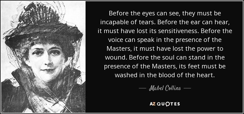 Before the eyes can see, they must be incapable of tears. Before the ear can hear, it must have lost its sensitiveness. Before the voice can speak in the presence of the Masters, it must have lost the power to wound. Before the soul can stand in the presence of the Masters, its feet must be washed in the blood of the heart. - Mabel Collins