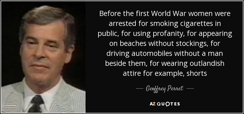 Before the first World War women were arrested for smoking cigarettes in public, for using profanity, for appearing on beaches without stockings, for driving automobiles without a man beside them, for wearing outlandish attire for example, shorts - Geoffrey Perret