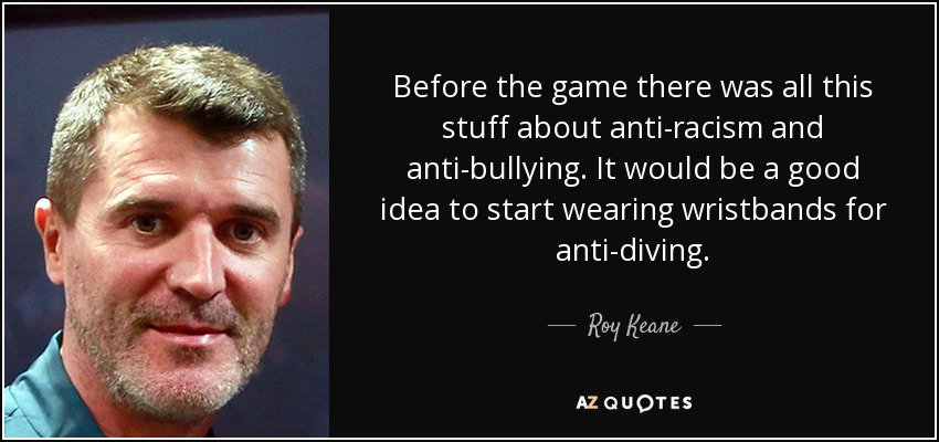 Before the game there was all this stuff about anti-racism and anti-bullying. It would be a good idea to start wearing wristbands for anti-diving. - Roy Keane