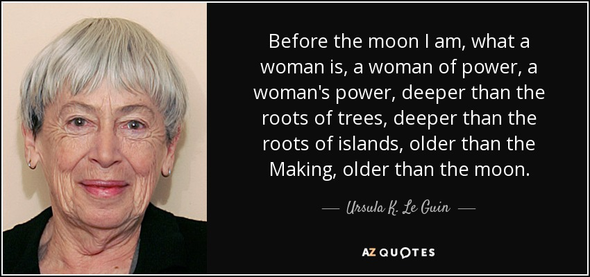 Before the moon I am, what a woman is, a woman of power, a woman's power, deeper than the roots of trees, deeper than the roots of islands, older than the Making, older than the moon. - Ursula K. Le Guin