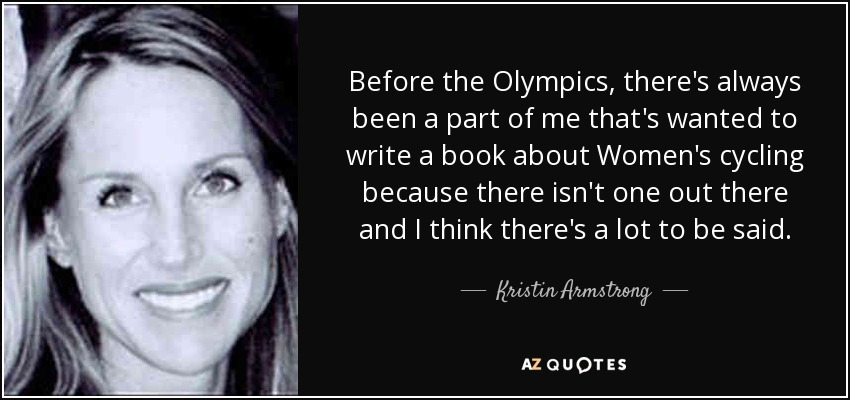Before the Olympics, there's always been a part of me that's wanted to write a book about Women's cycling because there isn't one out there and I think there's a lot to be said. - Kristin Armstrong