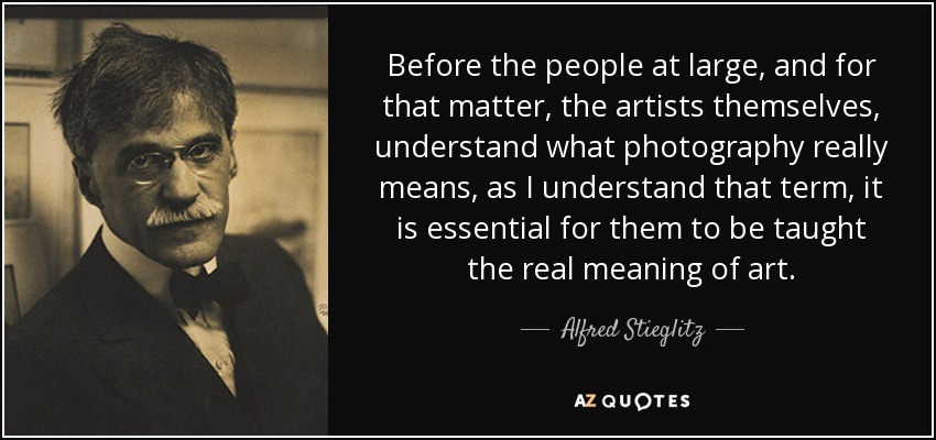 Before the people at large, and for that matter, the artists themselves, understand what photography really means, as I understand that term, it is essential for them to be taught the real meaning of art. - Alfred Stieglitz