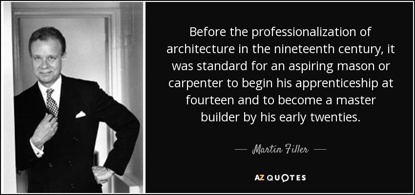 Before the professionalization of architecture in the nineteenth century, it was standard for an aspiring mason or carpenter to begin his apprenticeship at fourteen and to become a master builder by his early twenties. - Martin Filler
