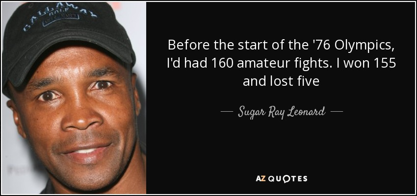 Before the start of the '76 Olympics, I'd had 160 amateur fights. I won 155 and lost five - Sugar Ray Leonard