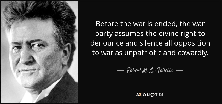 Before the war is ended, the war party assumes the divine right to denounce and silence all opposition to war as unpatriotic and cowardly. - Robert M. La Follette, Sr.