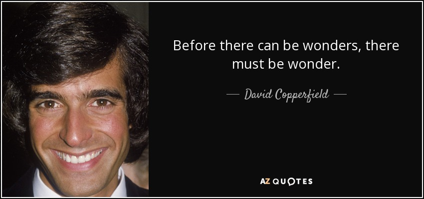 Before there can be wonders, there must be wonder. - David Copperfield