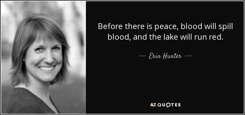 Before there is peace, blood will spill blood, and the lake will run red. - Erin Hunter