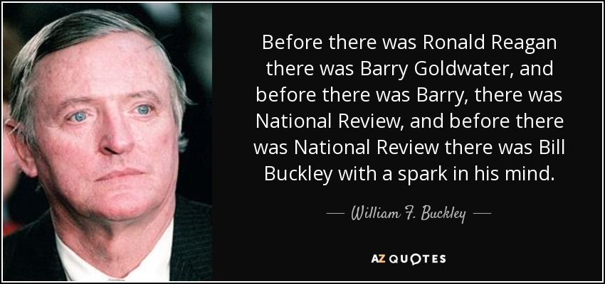 Before there was Ronald Reagan there was Barry Goldwater, and before there was Barry, there was National Review , and before there was National Review there was Bill Buckley with a spark in his mind. - William F. Buckley, Jr.