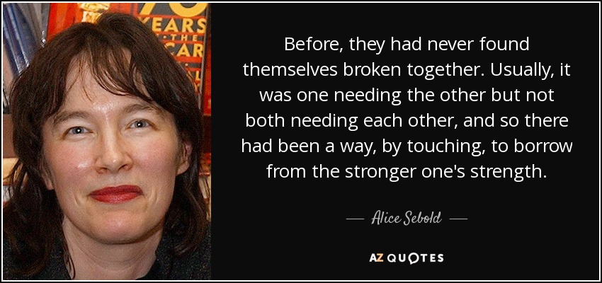 Before, they had never found themselves broken together. Usually, it was one needing the other but not both needing each other, and so there had been a way, by touching, to borrow from the stronger one's strength. - Alice Sebold