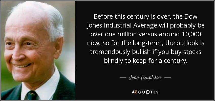 Before this century is over, the Dow Jones Industrial Average will probably be over one million versus around 10,000 now. So for the long-term, the outlook is tremendously bullish if you buy stocks blindly to keep for a century. - John Templeton