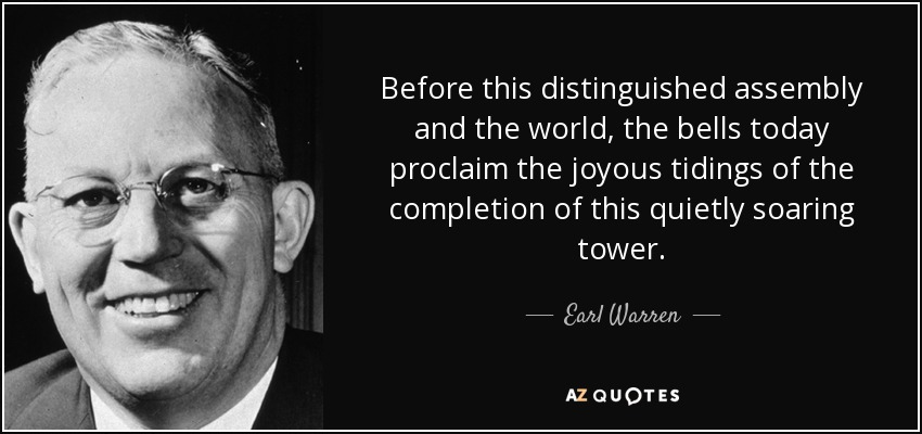 Before this distinguished assembly and the world, the bells today proclaim the joyous tidings of the completion of this quietly soaring tower. - Earl Warren