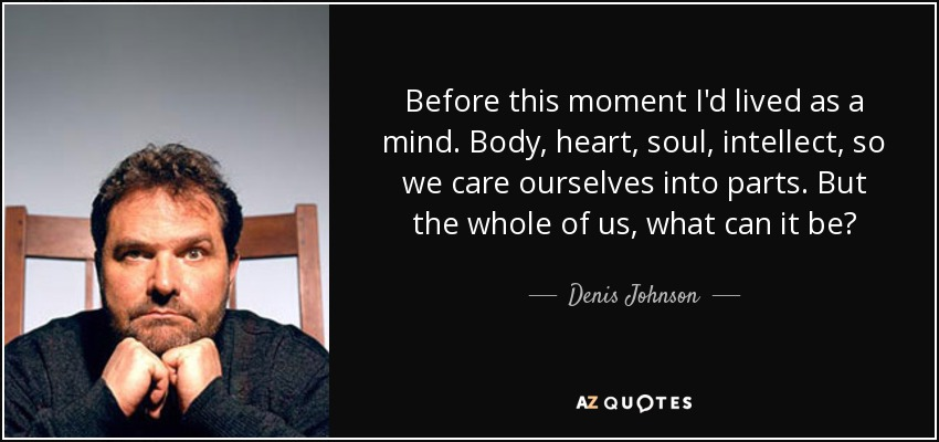 Before this moment I'd lived as a mind. Body, heart, soul, intellect, so we care ourselves into parts. But the whole of us, what can it be? - Denis Johnson