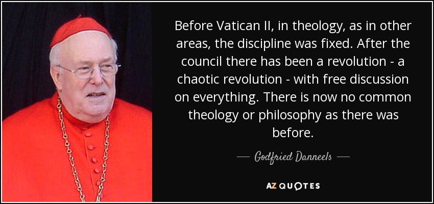 Before Vatican II, in theology, as in other areas, the discipline was fixed. After the council there has been a revolution - a chaotic revolution - with free discussion on everything. There is now no common theology or philosophy as there was before. - Godfried Danneels