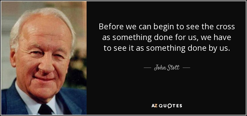 Before we can begin to see the cross as something done for us, we have to see it as something done by us. - John Stott