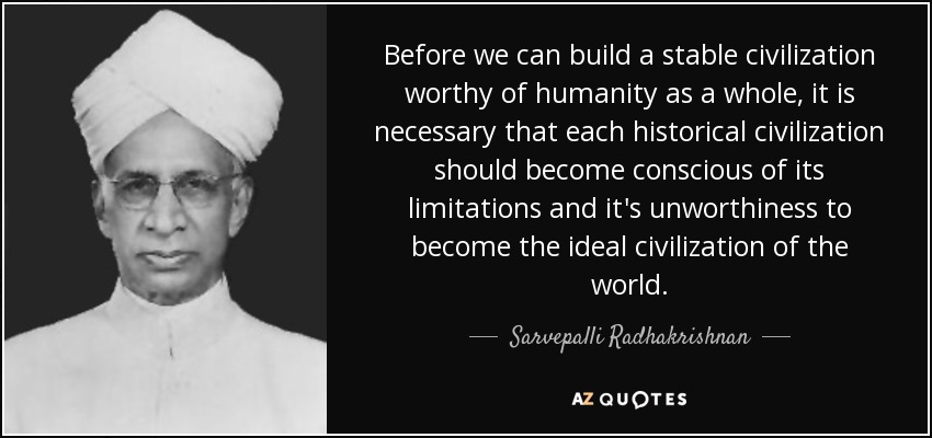 Before we can build a stable civilization worthy of humanity as a whole, it is necessary that each historical civilization should become conscious of its limitations and it's unworthiness to become the ideal civilization of the world. - Sarvepalli Radhakrishnan