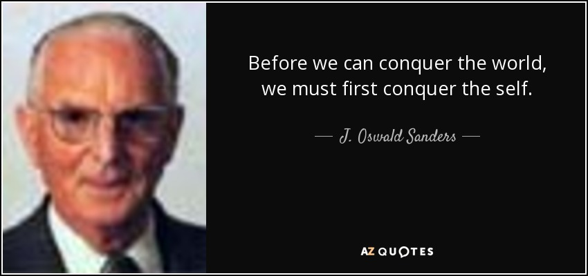 Before we can conquer the world, we must first conquer the self. - J. Oswald Sanders