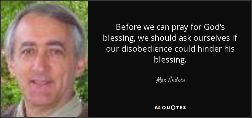 Before we can pray for God's blessing, we should ask ourselves if our disobedience could hinder his blessing. - Max Anders